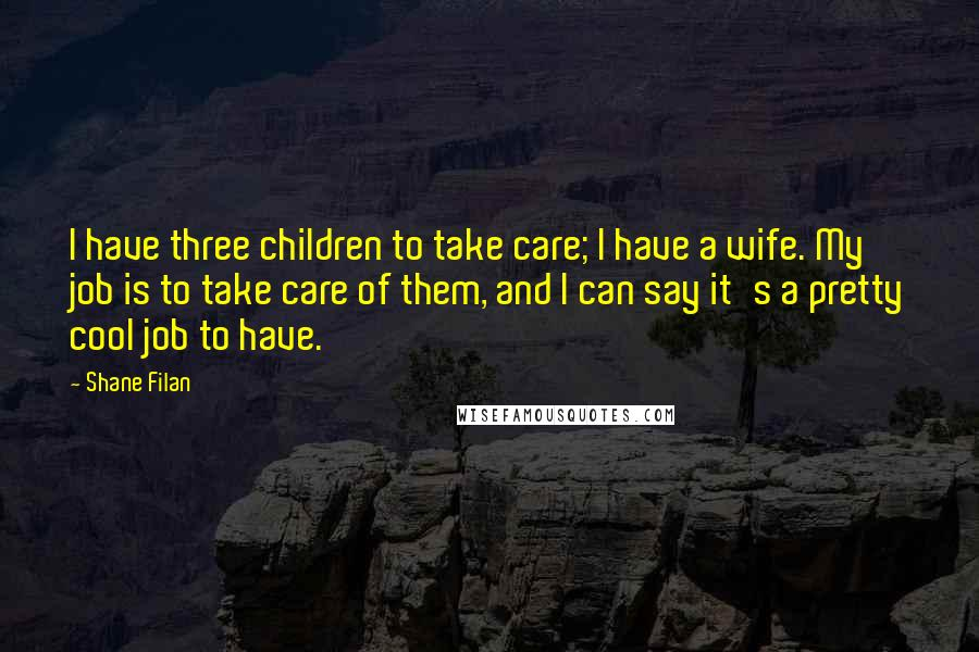 Shane Filan quotes: I have three children to take care; I have a wife. My job is to take care of them, and I can say it's a pretty cool job to have.