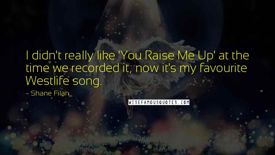 Shane Filan quotes: I didn't really like 'You Raise Me Up' at the time we recorded it; now it's my favourite Westlife song.