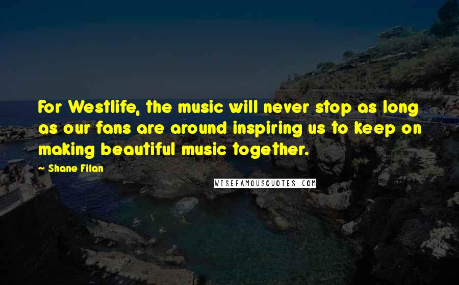 Shane Filan quotes: For Westlife, the music will never stop as long as our fans are around inspiring us to keep on making beautiful music together.