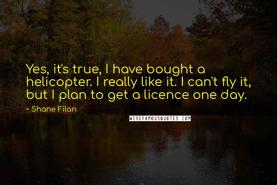 Shane Filan quotes: Yes, it's true, I have bought a helicopter. I really like it. I can't fly it, but I plan to get a licence one day.