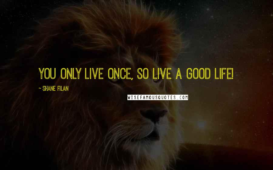 Shane Filan quotes: You only live once, so live a good life!