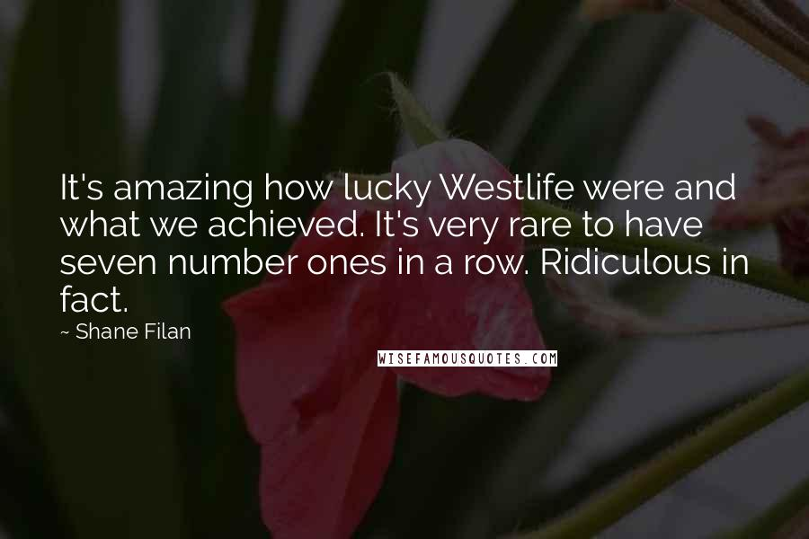 Shane Filan quotes: It's amazing how lucky Westlife were and what we achieved. It's very rare to have seven number ones in a row. Ridiculous in fact.