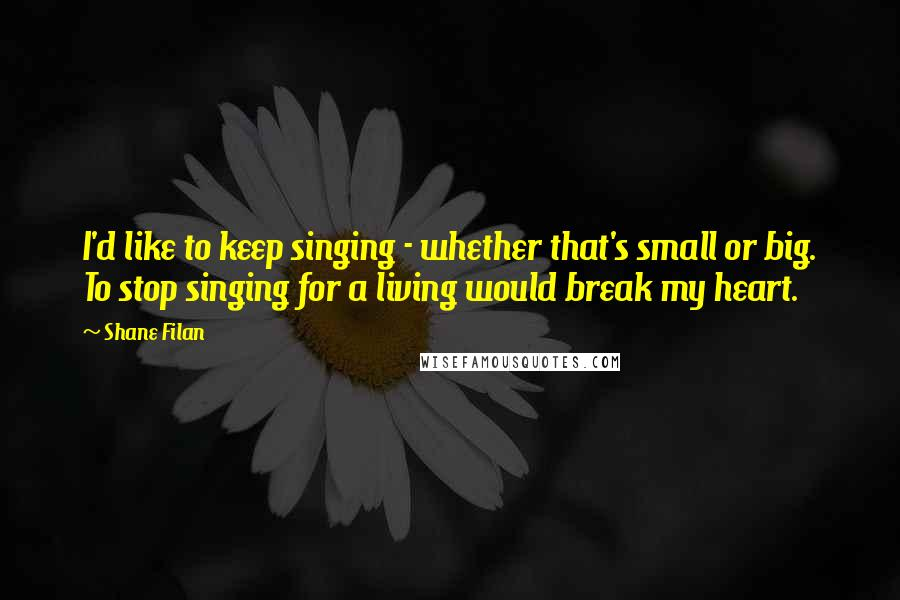 Shane Filan quotes: I'd like to keep singing - whether that's small or big. To stop singing for a living would break my heart.
