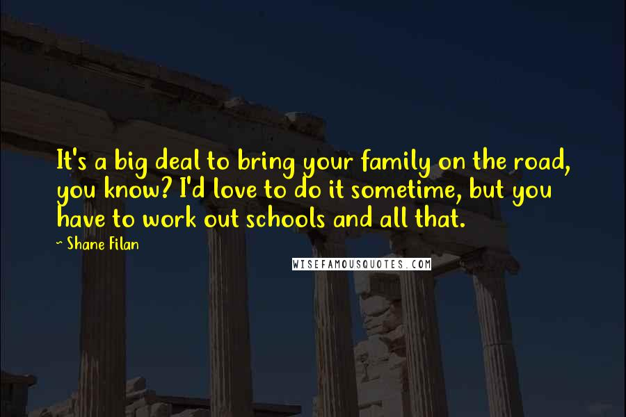 Shane Filan quotes: It's a big deal to bring your family on the road, you know? I'd love to do it sometime, but you have to work out schools and all that.