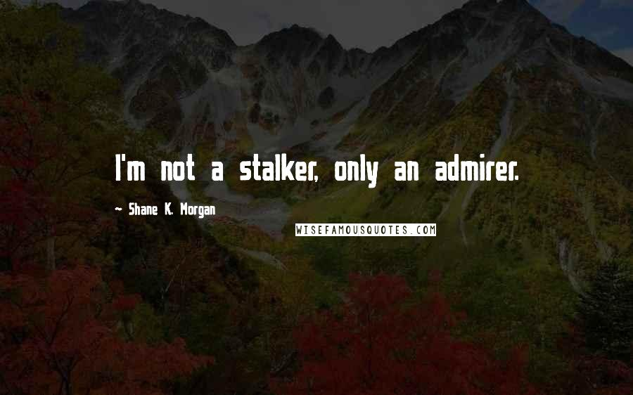 Shane K. Morgan quotes: I'm not a stalker, only an admirer.