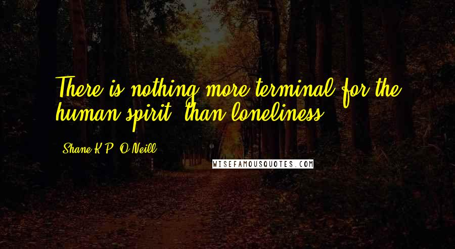 Shane K.P. O'Neill quotes: There is nothing more terminal for the human spirit, than loneliness.