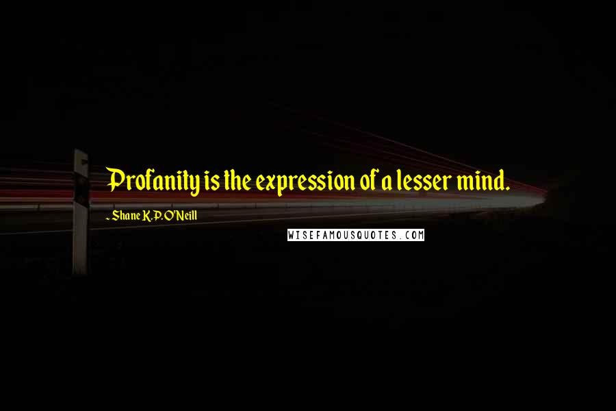 Shane K.P. O'Neill quotes: Profanity is the expression of a lesser mind.