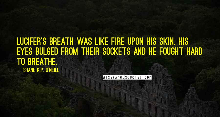 Shane K.P. O'Neill quotes: Lucifer's breath was like fire upon his skin. His eyes bulged from their sockets and he fought hard to breathe.