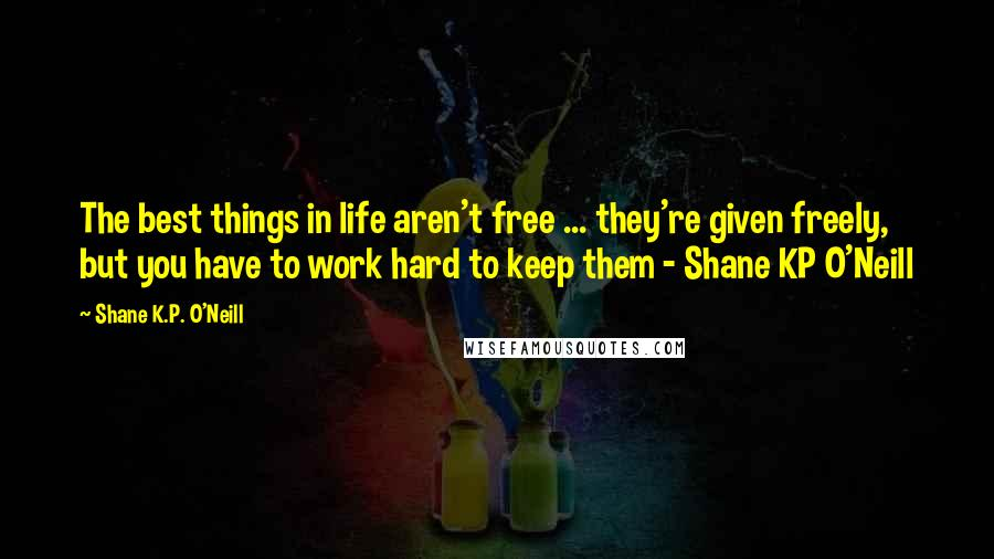 Shane K.P. O'Neill quotes: The best things in life aren't free ... they're given freely, but you have to work hard to keep them - Shane KP O'Neill