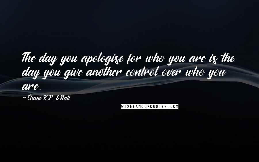 Shane K.P. O'Neill quotes: The day you apologise for who you are is the day you give another control over who you are.