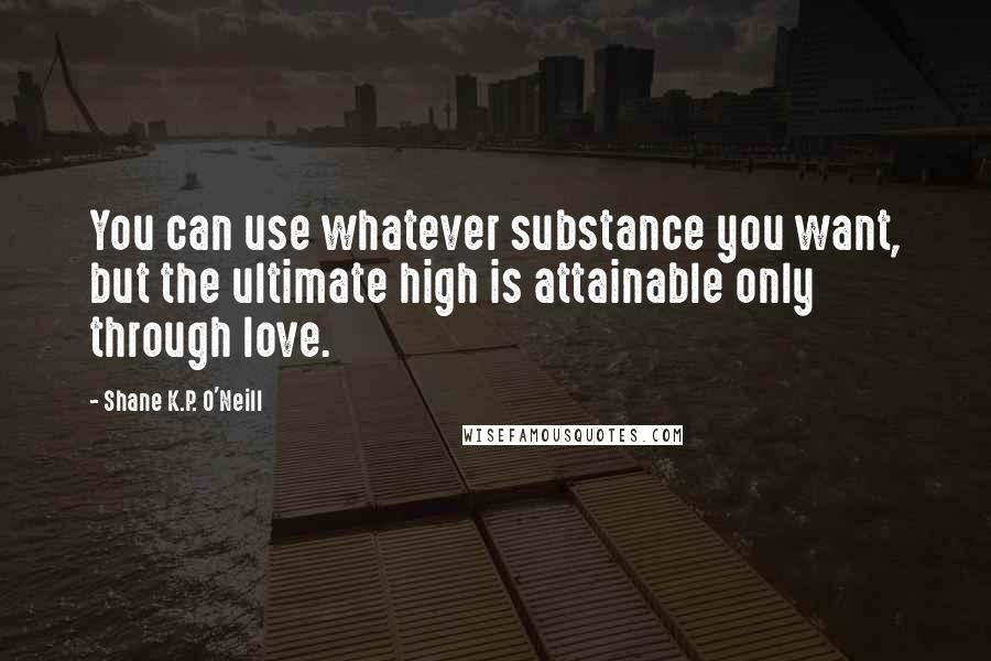 Shane K.P. O'Neill quotes: You can use whatever substance you want, but the ultimate high is attainable only through love.