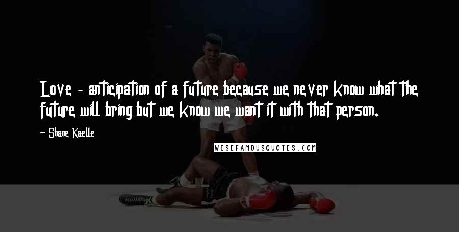 Shane Kaelle quotes: Love - anticipation of a future because we never know what the future will bring but we know we want it with that person.
