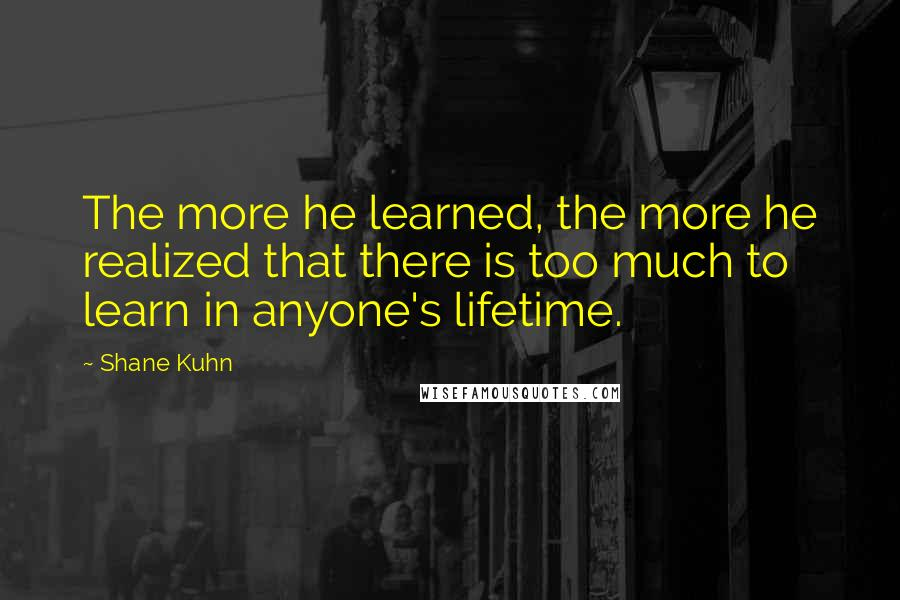Shane Kuhn quotes: The more he learned, the more he realized that there is too much to learn in anyone's lifetime.