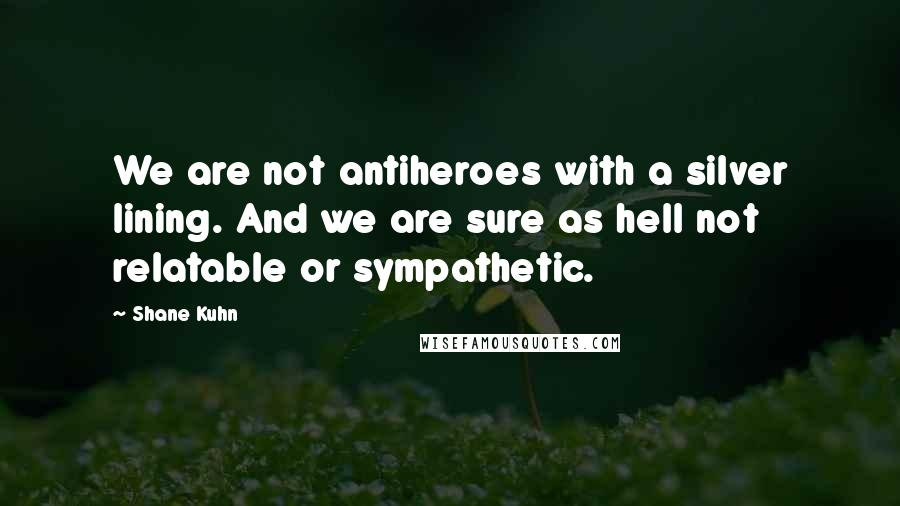 Shane Kuhn quotes: We are not antiheroes with a silver lining. And we are sure as hell not relatable or sympathetic.