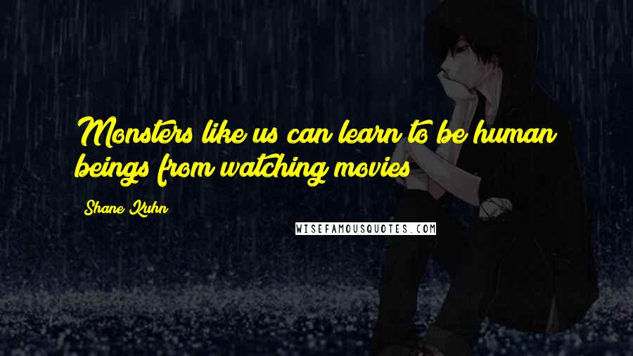 Shane Kuhn quotes: Monsters like us can learn to be human beings from watching movies
