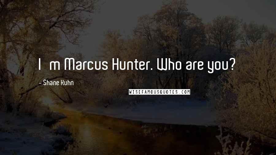 Shane Kuhn quotes: I'm Marcus Hunter. Who are you?