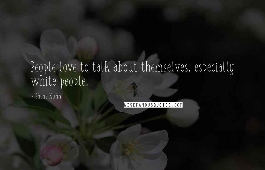 Shane Kuhn quotes: People love to talk about themselves, especially white people.