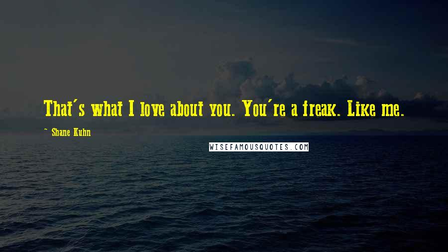 Shane Kuhn quotes: That's what I love about you. You're a freak. Like me.