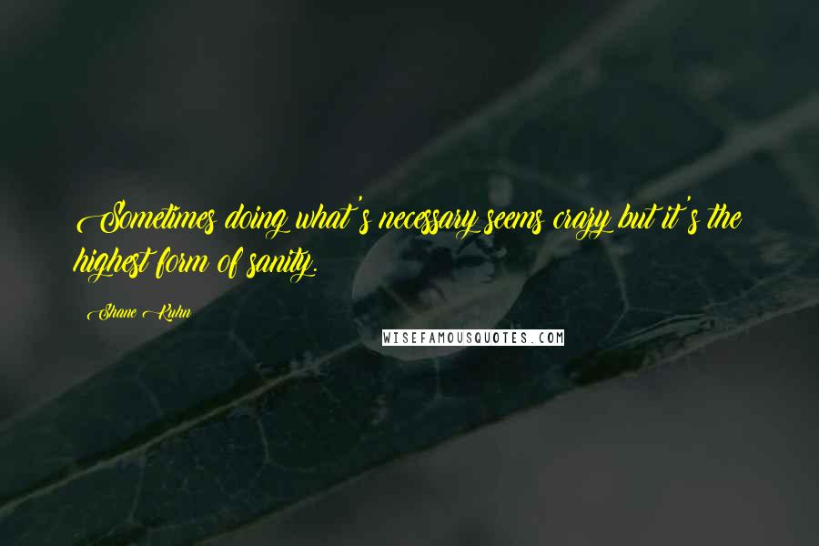Shane Kuhn quotes: Sometimes doing what's necessary seems crazy but it's the highest form of sanity.