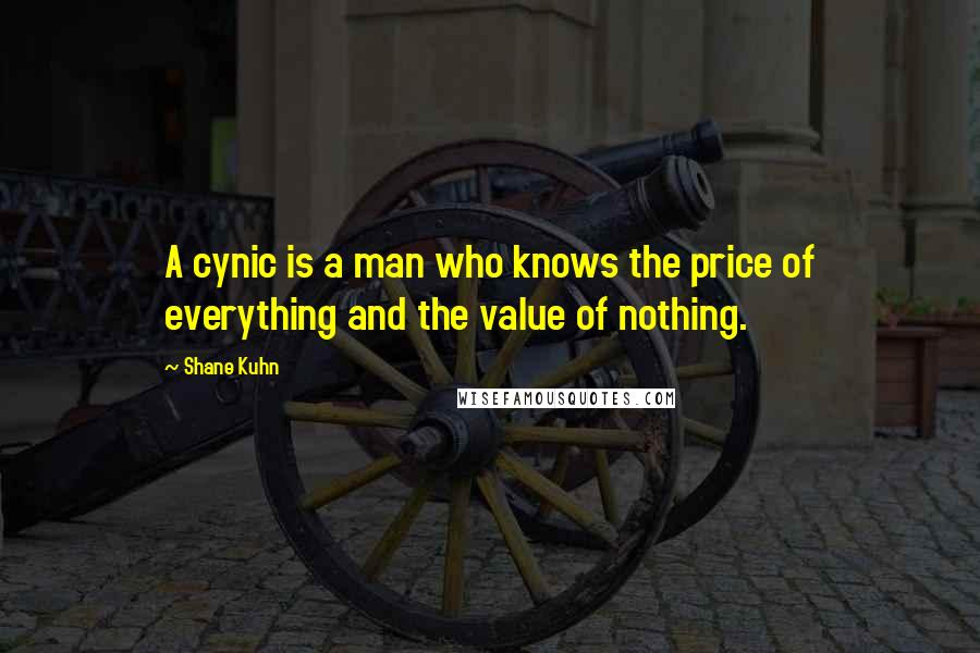 Shane Kuhn quotes: A cynic is a man who knows the price of everything and the value of nothing.