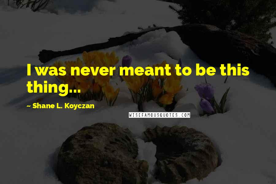 Shane L. Koyczan quotes: I was never meant to be this thing...