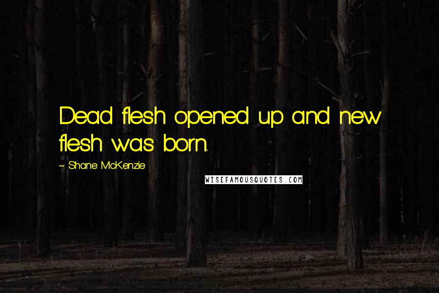 Shane McKenzie quotes: Dead flesh opened up and new flesh was born.