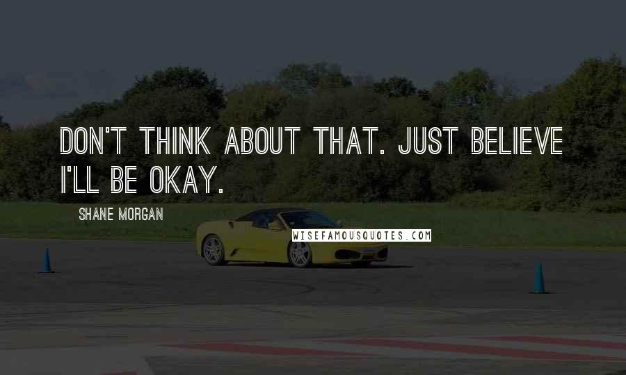 Shane Morgan quotes: Don't think about that. Just believe I'll be okay.