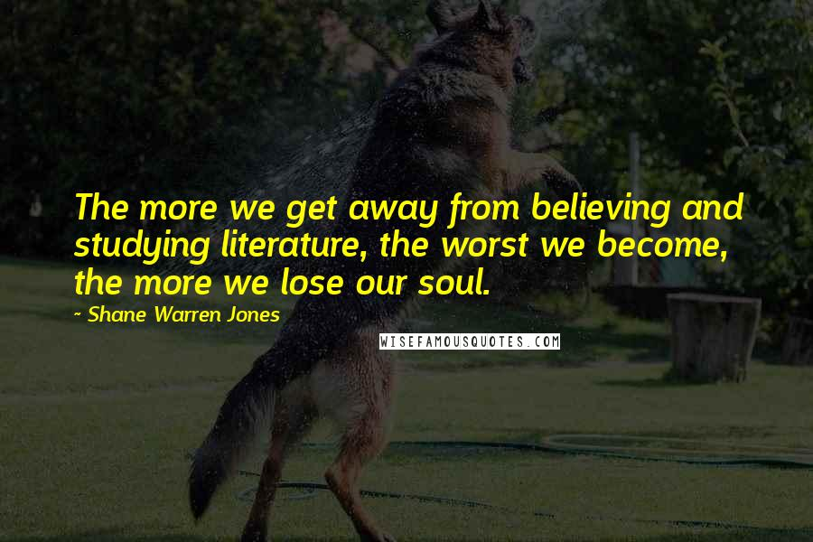 Shane Warren Jones quotes: The more we get away from believing and studying literature, the worst we become, the more we lose our soul.