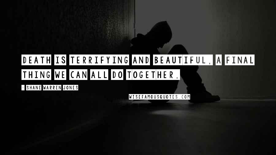 Shane Warren Jones quotes: Death is terrifying and beautiful, a final thing we can all do together.