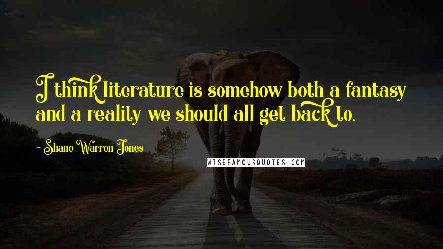 Shane Warren Jones quotes: I think literature is somehow both a fantasy and a reality we should all get back to.