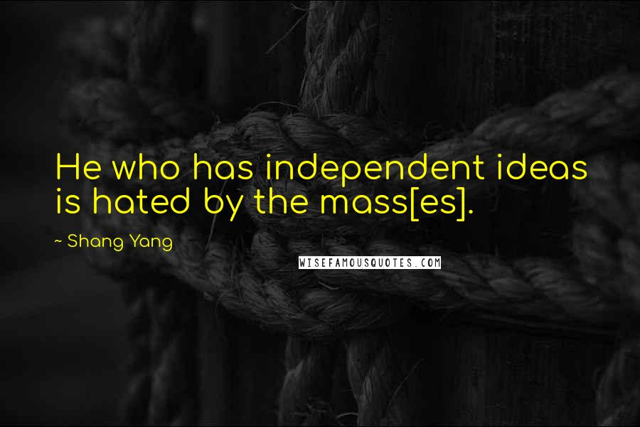Shang Yang quotes: He who has independent ideas is hated by the mass[es].
