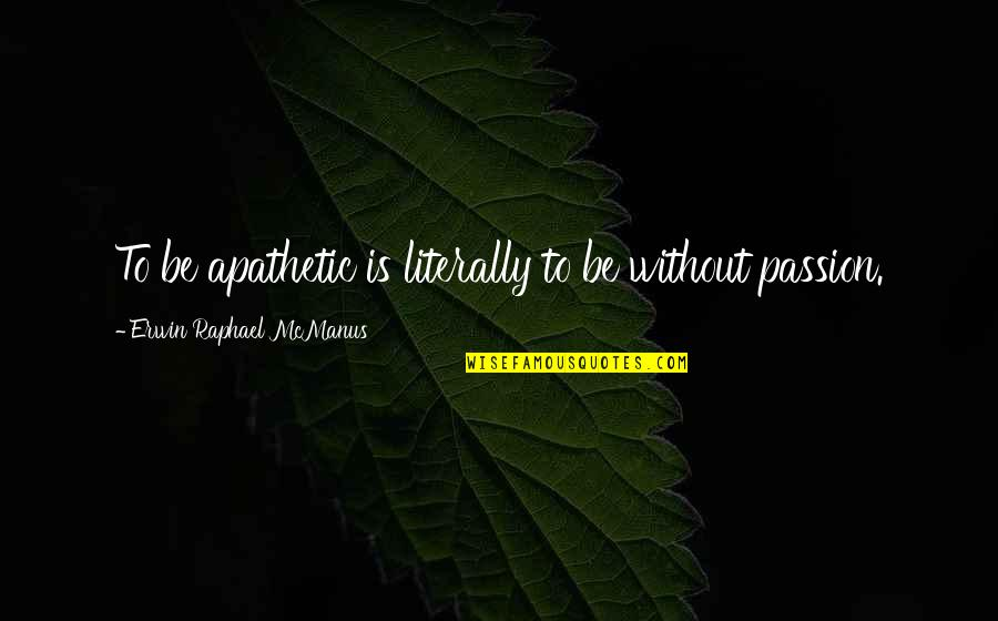 Shanghaied Quotes By Erwin Raphael McManus: To be apathetic is literally to be without