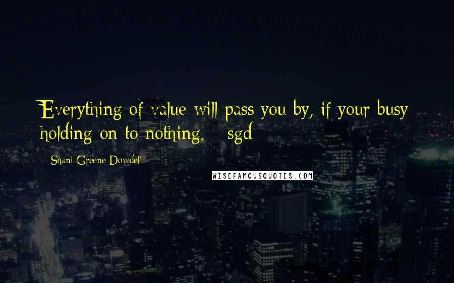 Shani Greene-Dowdell quotes: Everything of value will pass you by, if your busy holding on to nothing. --sgd