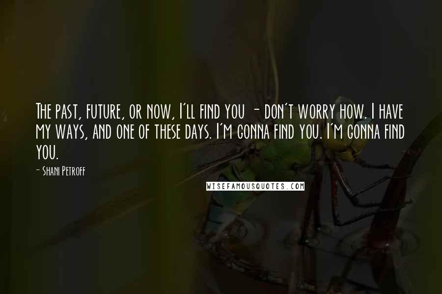 Shani Petroff quotes: The past, future, or now, I'll find you - don't worry how. I have my ways, and one of these days. I'm gonna find you. I'm gonna find you.