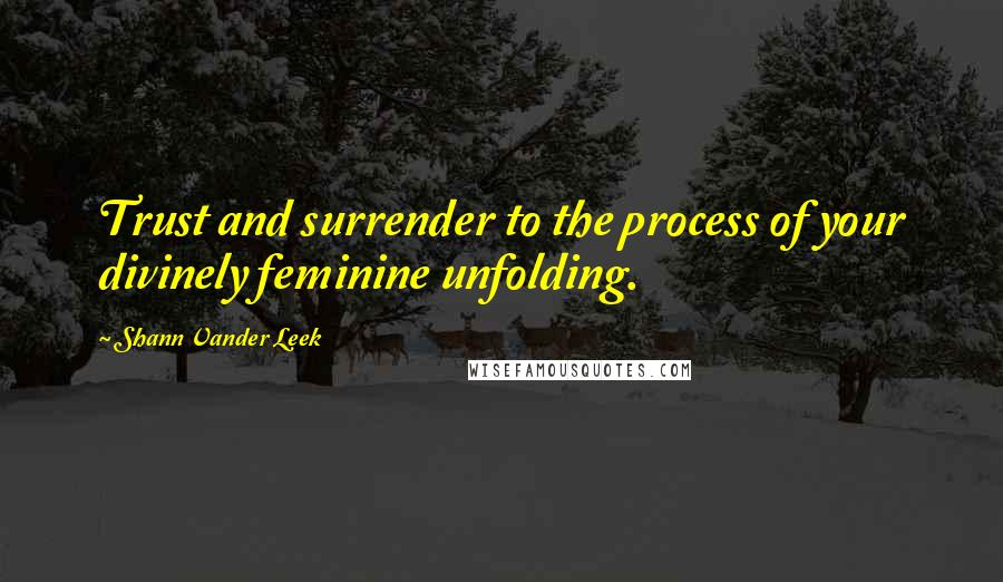 Shann Vander Leek quotes: Trust and surrender to the process of your divinely feminine unfolding.
