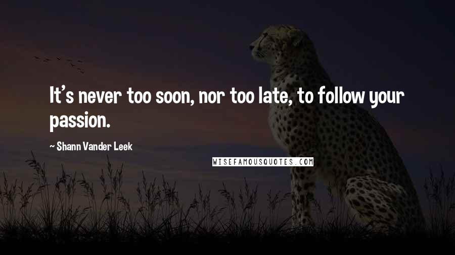 Shann Vander Leek quotes: It's never too soon, nor too late, to follow your passion.