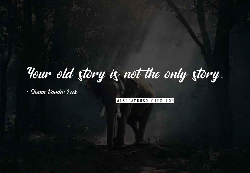 Shann Vander Leek quotes: Your old story is not the only story.