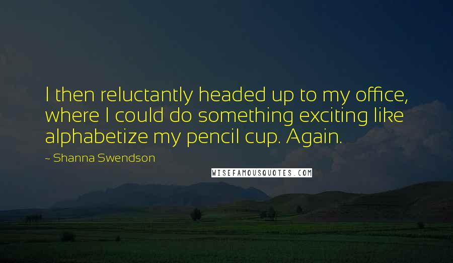 Shanna Swendson quotes: I then reluctantly headed up to my office, where I could do something exciting like alphabetize my pencil cup. Again.