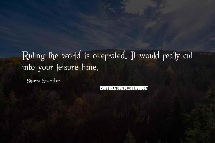 Shanna Swendson quotes: Ruling the world is overrated. It would really cut into your leisure time.