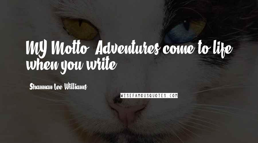 "Shannan Lee Williams quotes: MY Motto ""Adventures come to life when you write"