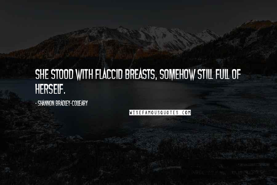 Shannon Bradley-Colleary quotes: She stood with flaccid breasts, somehow still full of herself.