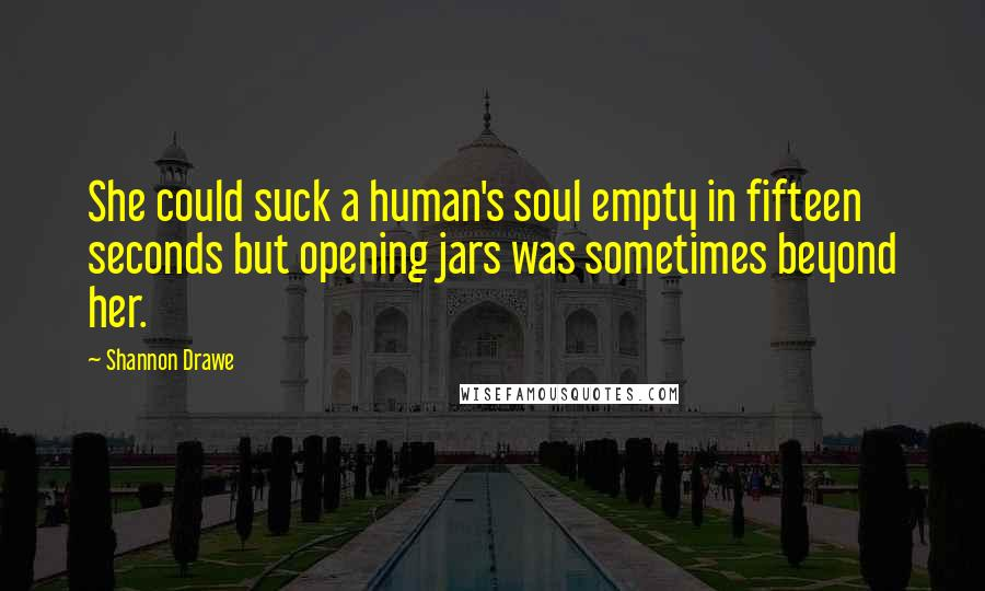 Shannon Drawe quotes: She could suck a human's soul empty in fifteen seconds but opening jars was sometimes beyond her.