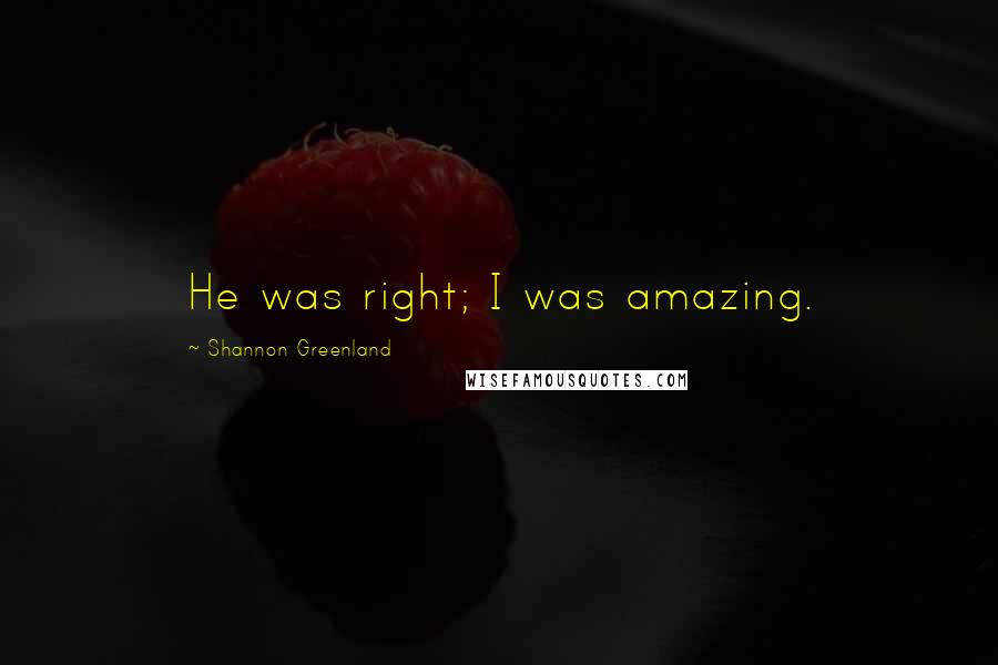 Shannon Greenland quotes: He was right; I was amazing.