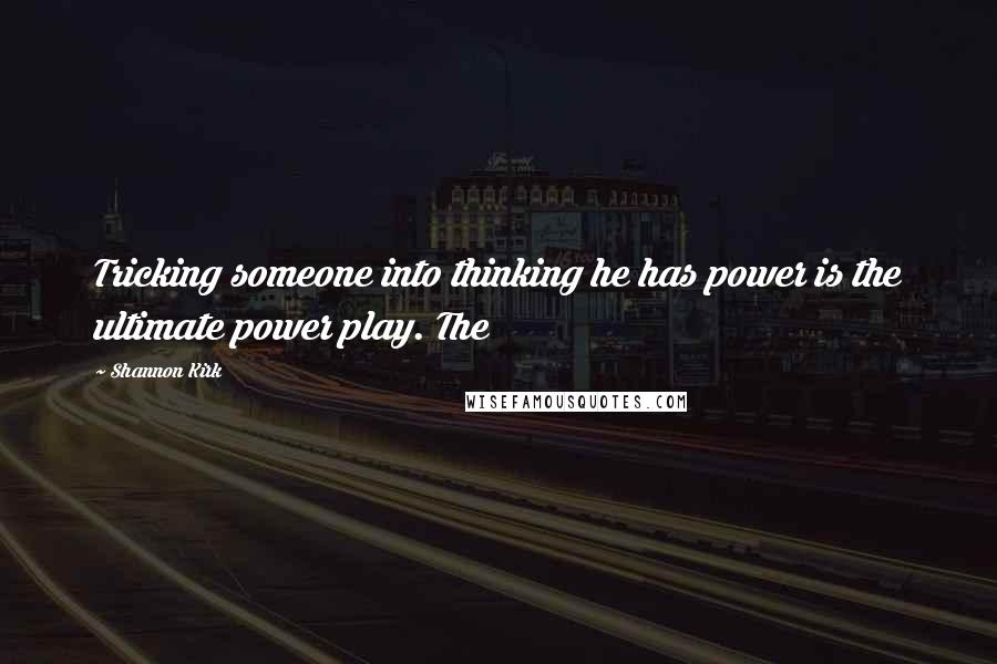 Shannon Kirk quotes: Tricking someone into thinking he has power is the ultimate power play. The