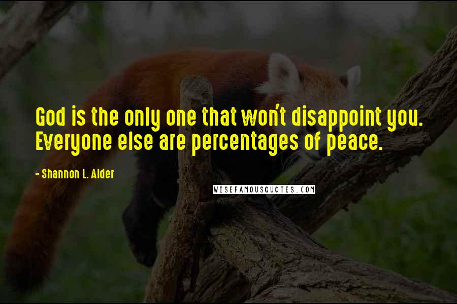 Shannon L. Alder quotes: God is the only one that won't disappoint you. Everyone else are percentages of peace.