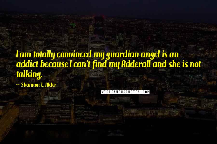 Shannon L. Alder quotes: I am totally convinced my guardian angel is an addict because I can't find my Adderall and she is not talking.