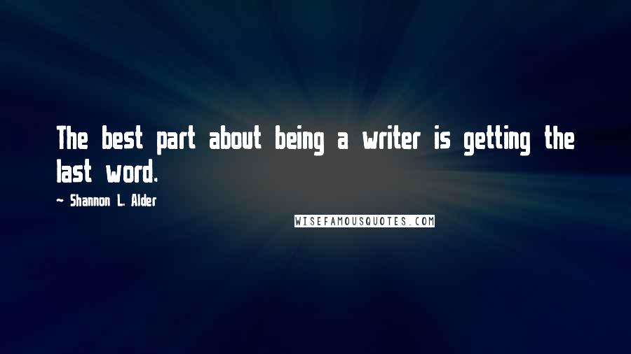 Shannon L. Alder quotes: The best part about being a writer is getting the last word.