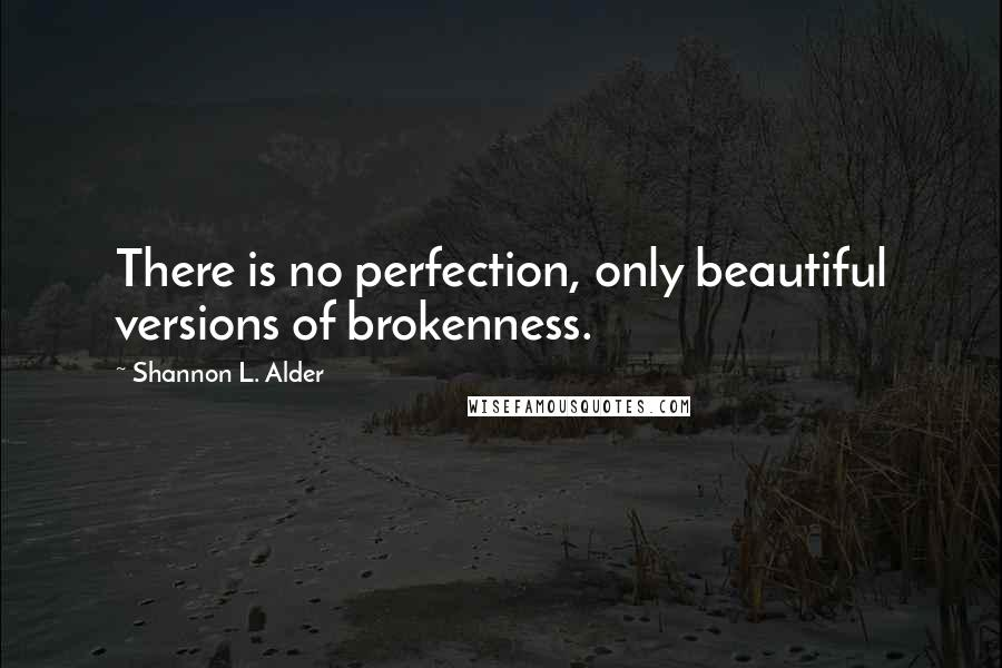 Shannon L. Alder quotes: There is no perfection, only beautiful versions of brokenness.