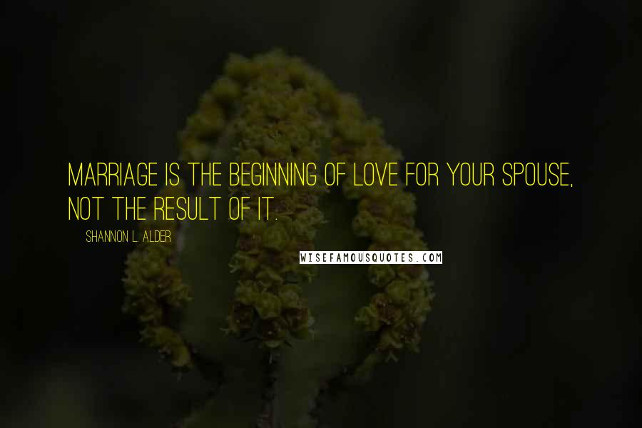 Shannon L. Alder quotes: Marriage is the beginning of love for your spouse, not the result of it.