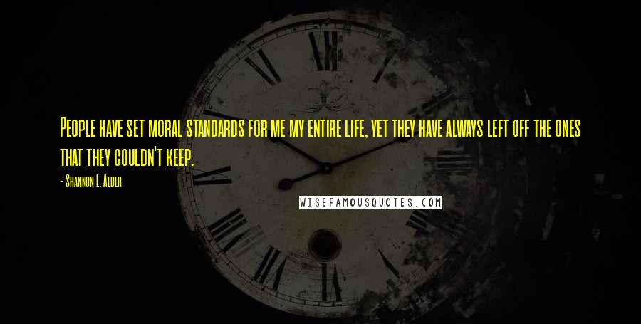 Shannon L. Alder quotes: People have set moral standards for me my entire life, yet they have always left off the ones that they couldn't keep.